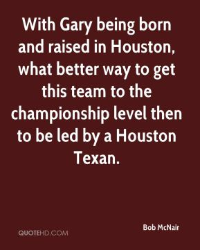 Bob McNair - With Gary being born and raised in Houston, what better way to get this team to the championship level then to be led by a Houston Texan.