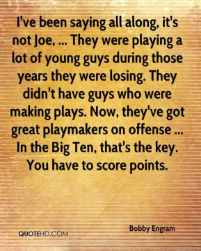 I've been saying all along, it's not Joe, ... They were playing a lot of young guys during those years they were losing. They didn't have guys who were making plays. Now, they've got great playmakers on offense ... In the Big Ten, that's the key. You have to score points.