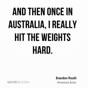 Brandon Routh - And then once in Australia, I really hit the weights hard.