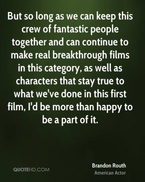 Brandon Routh - But so long as we can keep this crew of fantastic people together and can continue to make real breakthrough films in this category, as well as characters that stay true to what we've done in this first film, I'd be more than happy to be a part of it.
