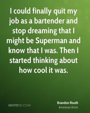 Brandon Routh - I could finally quit my job as a bartender and stop dreaming that I might be Superman and know that I was. Then I started thinking about how cool it was.