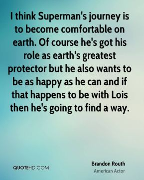 Brandon Routh - I think Superman's journey is to become comfortable on earth. Of course he's got his role as earth's greatest protector but he also wants to be as happy as he can and if that happens to be with Lois then he's going to find a way.