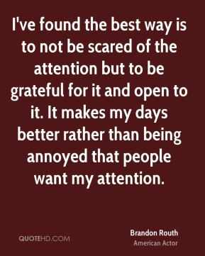 Brandon Routh - I've found the best way is to not be scared of the attention but to be grateful for it and open to it. It makes my days better rather than being annoyed that people want my attention.
