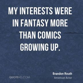 Brandon Routh - My interests were in fantasy more than comics growing up.
