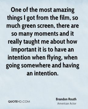 Brandon Routh - One of the most amazing things I got from the film, so much green screen, there are so many moments and it really taught me about how important it is to have an intention when flying, when going somewhere and having an intention.