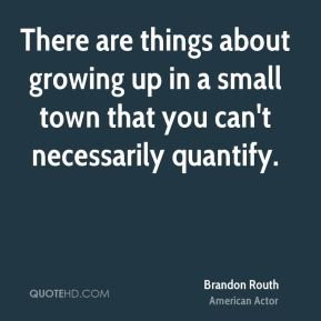 Brandon Routh - There are things about growing up in a small town that you can't necessarily quantify.