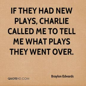 If they had new plays, Charlie called me to tell me what plays they went over.