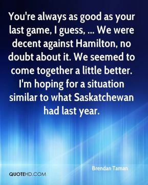 Brendan Taman - You're always as good as your last game, I guess, ... We were decent against Hamilton, no doubt about it. We seemed to come together a little better. I'm hoping for a situation similar to what Saskatchewan had last year.
