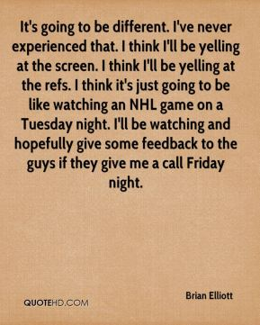 It's going to be different. I've never experienced that. I think I'll be yelling at the screen. I think I'll be yelling at the refs. I think it's just going to be like watching an NHL game on a Tuesday night. I'll be watching and hopefully give some feedback to the guys if they give me a call Friday night.