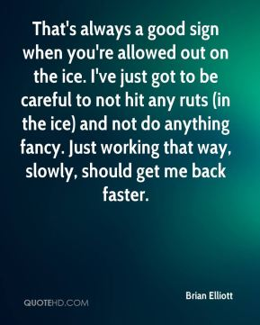 Brian Elliott - That's always a good sign when you're allowed out on the ice. I've just got to be careful to not hit any ruts (in the ice) and not do anything fancy. Just working that way, slowly, should get me back faster.