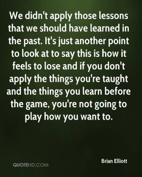 We didn't apply those lessons that we should have learned in the past. It's just another point to look at to say this is how it feels to lose and if you don't apply the things you're taught and the things you learn before the game, you're not going to play how you want to.