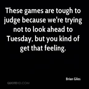 Brian Giles - These games are tough to judge because we're trying not to look ahead to Tuesday, but you kind of get that feeling.