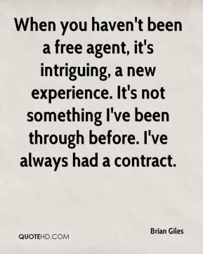 Brian Giles - When you haven't been a free agent, it's intriguing, a new experience. It's not something I've been through before. I've always had a contract.