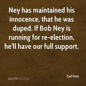 Carl Forti - Ney has maintained his innocence, that he was duped. If Bob Ney is running for re-election, he'll have our full support.