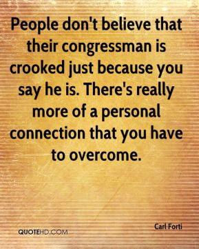 Carl Forti - People don't believe that their congressman is crooked just because you say he is. There's really more of a personal connection that you have to overcome.