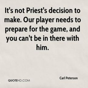 It's not Priest's decision to make. Our player needs to prepare for the game, and you can't be in there with him.