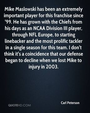 Mike Maslowski has been an extremely important player for this franchise since '99. He has grown with the Chiefs from his days as an NCAA Division III player, through NFL Europe, to starting linebacker and the most prolific tackler in a single season for this team. I don't think it's a coincidence that our defense began to decline when we lost Mike to injury in 2003.