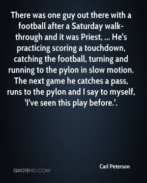 Carl Peterson - There was one guy out there with a football after a Saturday walk-through and it was Priest, ... He's practicing scoring a touchdown, catching the football, turning and running to the pylon in slow motion. The next game he catches a pass, runs to the pylon and I say to myself, 'I've seen this play before.'.