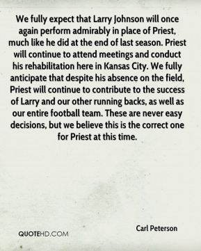 We fully expect that Larry Johnson will once again perform admirably in place of Priest, much like he did at the end of last season. Priest will continue to attend meetings and conduct his rehabilitation here in Kansas City. We fully anticipate that despite his absence on the field, Priest will continue to contribute to the success of Larry and our other running backs, as well as our entire football team. These are never easy decisions, but we believe this is the correct one for Priest at this time.