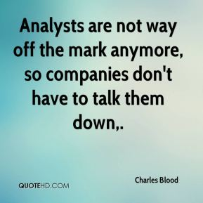 Charles Blood - Analysts are not way off the mark anymore, so companies don't have to talk them down.