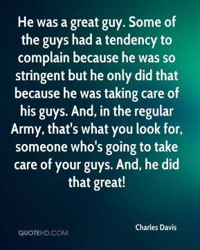 He was a great guy. Some of the guys had a tendency to complain because he was so stringent but he only did that because he was taking care of his guys. And, in the regular Army, that's what you look for, someone who's going to take care of your guys. And, he did that great!