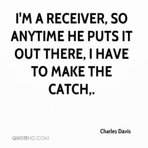 I'm a receiver, so anytime he puts it out there, I have to make the catch.