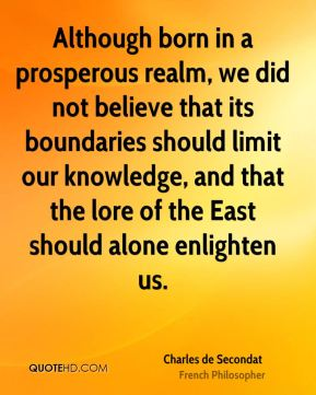 Although born in a prosperous realm, we did not believe that its boundaries should limit our knowledge, and that the lore of the East should alone enlighten us.