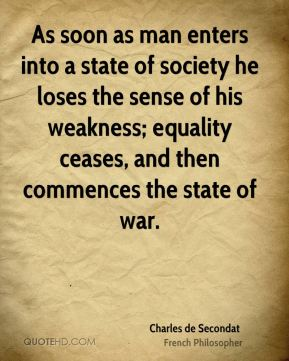 As soon as man enters into a state of society he loses the sense of his weakness; equality ceases, and then commences the state of war.