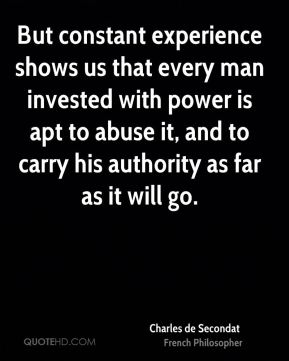 But constant experience shows us that every man invested with power is apt to abuse it, and to carry his authority as far as it will go.