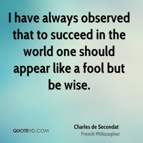 Charles de Secondat - I have always observed that to succeed in the world one should appear like a fool but be wise.