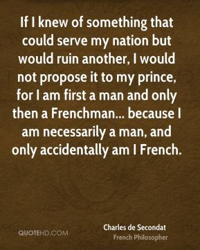 If I knew of something that could serve my nation but would ruin another, I would not propose it to my prince, for I am first a man and only then a Frenchman... because I am necessarily a man, and only accidentally am I French.