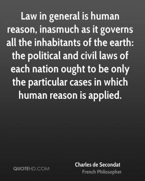 Law in general is human reason, inasmuch as it governs all the inhabitants of the earth: the political and civil laws of each nation ought to be only the particular cases in which human reason is applied.