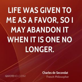 Life was given to me as a favor, so I may abandon it when it is one no longer.