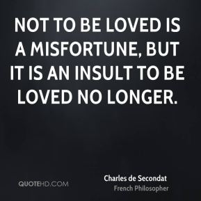 Not to be loved is a misfortune, but it is an insult to be loved no longer.