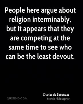 People here argue about religion interminably, but it appears that they are competing at the same time to see who can be the least devout.