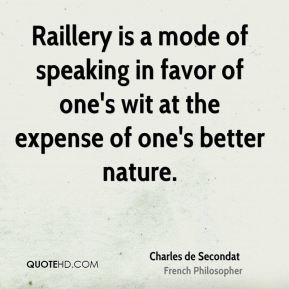 Raillery is a mode of speaking in favor of one's wit at the expense of one's better nature.