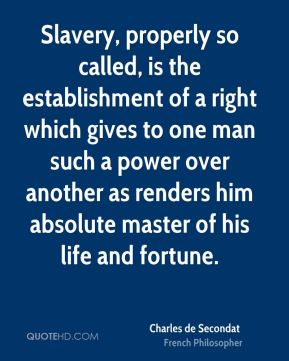 Slavery, properly so called, is the establishment of a right which gives to one man such a power over another as renders him absolute master of his life and fortune.