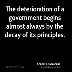 Charles de Secondat - The deterioration of a government begins almost always by the decay of its principles.
