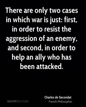 Charles de Secondat - There are only two cases in which war is just: first, in order to resist the aggression of an enemy, and second, in order to help an ally who has been attacked.
