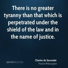 Charles de Secondat - There is no greater tyranny than that which is perpetrated under the shield of the law and in the name of justice.