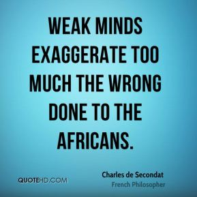 Charles de Secondat - Weak minds exaggerate too much the wrong done to the Africans.