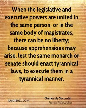 Charles de Secondat - When the legislative and executive powers are united in the same person, or in the same body of magistrates, there can be no liberty; because apprehensions may arise, lest the same monarch or senate should enact tyrannical laws, to execute them in a tyrannical manner.