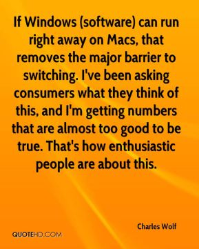 Charles Wolf - If Windows (software) can run right away on Macs, that removes the major barrier to switching. I've been asking consumers what they think of this, and I'm getting numbers that are almost too good to be true. That's how enthusiastic people are about this.