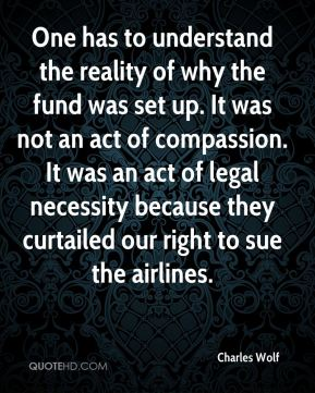 One has to understand the reality of why the fund was set up. It was not an act of compassion. It was an act of legal necessity because they curtailed our right to sue the airlines.