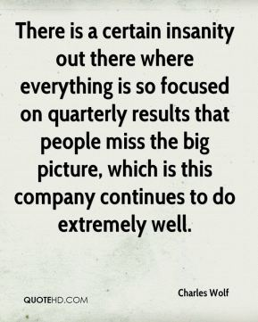 There is a certain insanity out there where everything is so focused on quarterly results that people miss the big picture, which is this company continues to do extremely well.