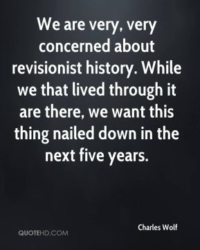 We are very, very concerned about revisionist history. While we that lived through it are there, we want this thing nailed down in the next five years.