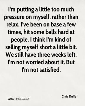 Chris Duffy - I'm putting a little too much pressure on myself, rather than relax. I've been on base a few times, hit some balls hard at people. I think I'm kind of selling myself short a little bit. We still have three weeks left. I'm not worried about it. But I'm not satisfied.