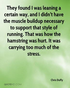 Chris Duffy - They found I was leaning a certain way, and I didn't have the muscle buildup necessary to support that style of running. That was how the hamstring was hurt. It was carrying too much of the stress.