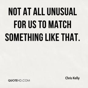 Chris Kelly - not at all unusual for us to match something like that.