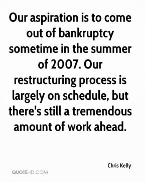 Chris Kelly - Our aspiration is to come out of bankruptcy sometime in the summer of 2007. Our restructuring process is largely on schedule, but there's still a tremendous amount of work ahead.